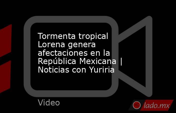 Tormenta tropical Lorena genera afectaciones en la República Mexicana   Noticias con Yuriria. Noticias en tiempo real