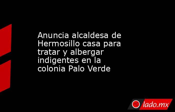 Anuncia alcaldesa de Hermosillo casa para tratar y albergar indigentes en la colonia Palo Verde. Noticias en tiempo real