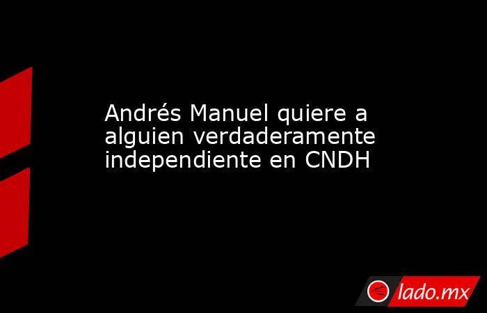 Andrés Manuel quiere a alguien verdaderamente independiente en CNDH. Noticias en tiempo real
