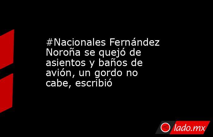 #Nacionales Fernández Noroña se quejó de asientos y baños de avión, un gordo no cabe, escribió. Noticias en tiempo real
