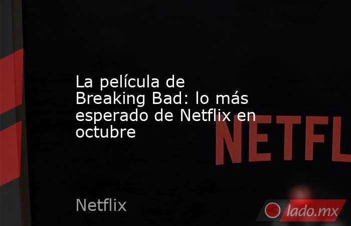La película de Breaking Bad: lo más esperado de Netflix en octubre. Noticias en tiempo real