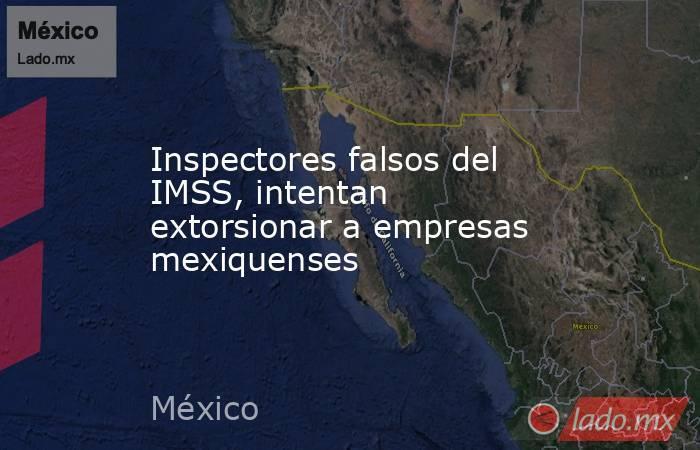 Inspectores falsos del IMSS, intentan extorsionar a empresas mexiquenses. Noticias en tiempo real