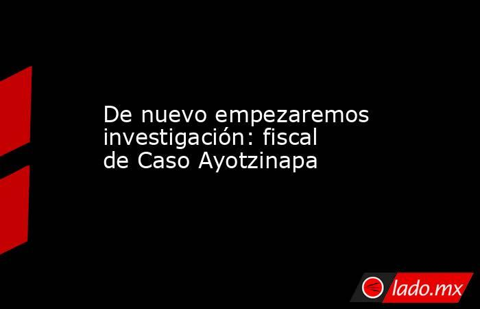 De nuevo empezaremos investigación: fiscal de Caso Ayotzinapa. Noticias en tiempo real