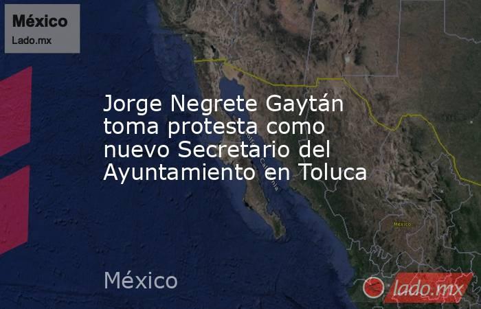Jorge Negrete Gaytán toma protesta como nuevo Secretario del Ayuntamiento en Toluca. Noticias en tiempo real