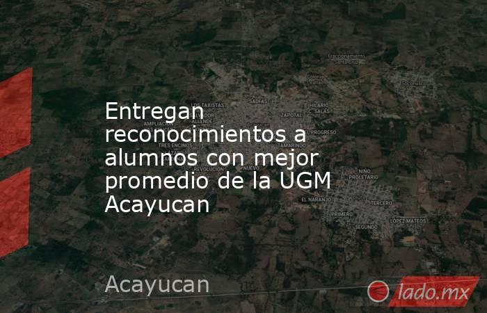 Entregan reconocimientos a alumnos con mejor promedio de la UGM Acayucan. Noticias en tiempo real