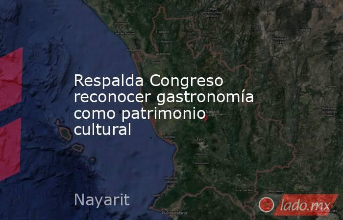 Respalda Congreso reconocer gastronomía como patrimonio cultural. Noticias en tiempo real
