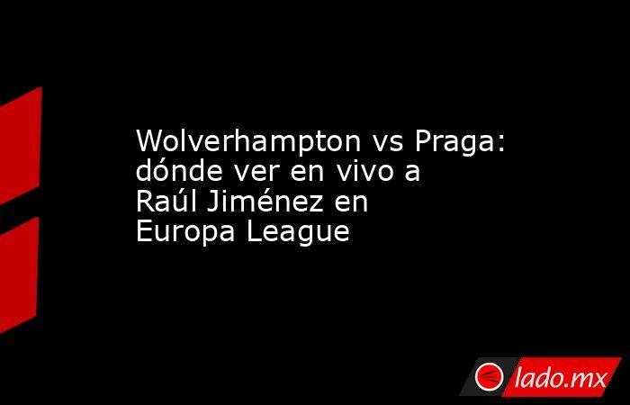 Wolverhampton vs Praga: dónde ver en vivo a Raúl Jiménez en Europa League. Noticias en tiempo real