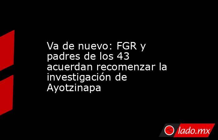 Va de nuevo: FGR y padres de los 43 acuerdan recomenzar la investigación de Ayotzinapa. Noticias en tiempo real