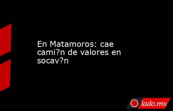 En Matamoros: cae cami?n de valores en socav?n. Noticias en tiempo real