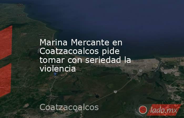 Marina Mercante en Coatzacoalcos pide tomar con seriedad la violencia. Noticias en tiempo real
