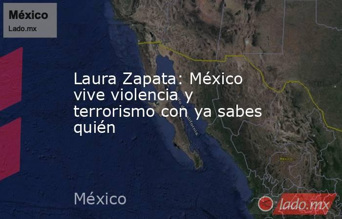 Laura Zapata: México vive violencia y terrorismo con ya sabes quién. Noticias en tiempo real