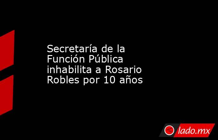 Secretaría de la Función Pública inhabilita a Rosario Robles por 10 años. Noticias en tiempo real