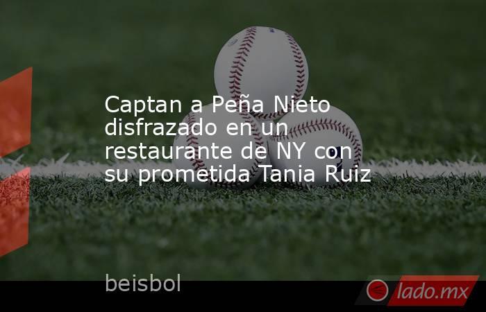 Captan a Peña Nieto disfrazado en un restaurante de NY con su prometida Tania Ruiz. Noticias en tiempo real