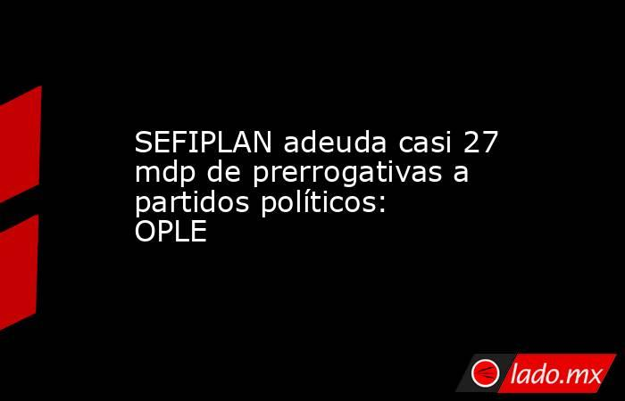 SEFIPLAN adeuda casi 27 mdp de prerrogativas a partidos políticos: OPLE. Noticias en tiempo real