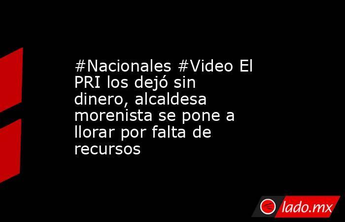#Nacionales #Video El PRI los dejó sin dinero, alcaldesa morenista se pone a llorar por falta de recursos. Noticias en tiempo real