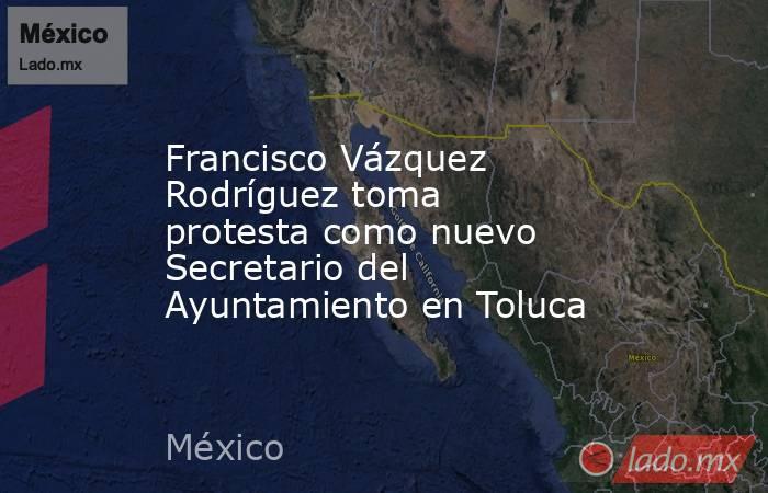 Francisco Vázquez Rodríguez toma protesta como nuevo Secretario del Ayuntamiento en Toluca. Noticias en tiempo real