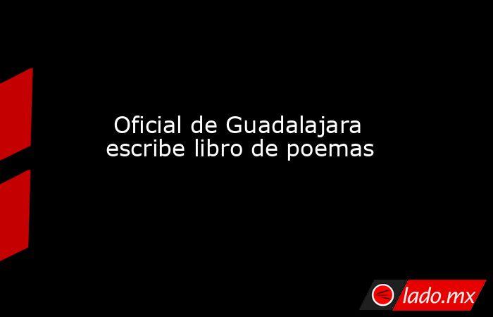 Oficial de Guadalajara escribe libro de poemas. Noticias en tiempo real