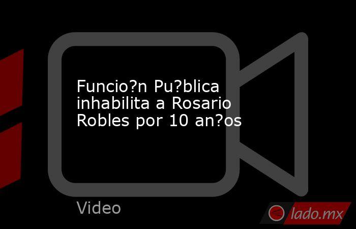 Funcio?n Pu?blica inhabilita a Rosario Robles por 10 an?os. Noticias en tiempo real
