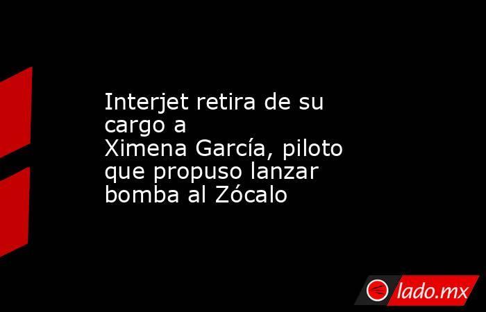 Interjet retira de su cargo a XimenaGarcía, piloto que propuso lanzar bomba al Zócalo. Noticias en tiempo real