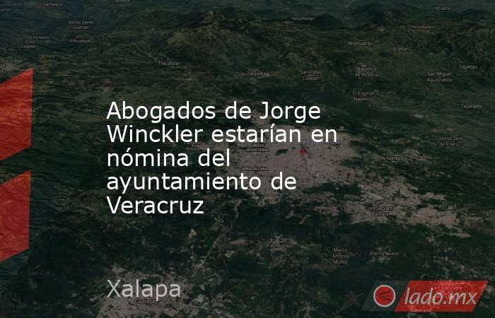Abogados de Jorge Winckler estarían en nómina del ayuntamiento de Veracruz. Noticias en tiempo real