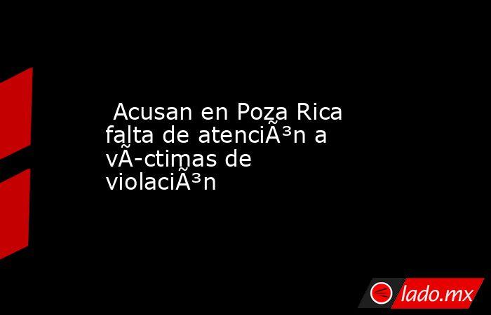 Acusan en Poza Rica falta de atención a víctimas de violación. Noticias en tiempo real