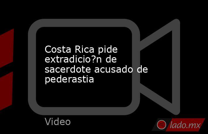 Costa Rica pide extradicio?n de sacerdote acusado de pederastia. Noticias en tiempo real