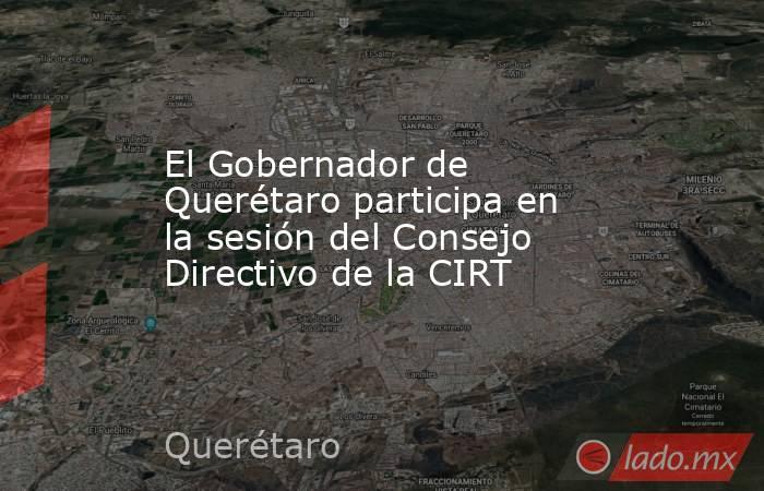 El Gobernador de Querétaro participa en la sesión del Consejo Directivo de la CIRT. Noticias en tiempo real