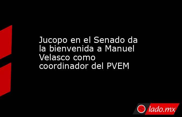 Jucopo en el Senado da la bienvenida a Manuel Velasco como coordinador del PVEM. Noticias en tiempo real
