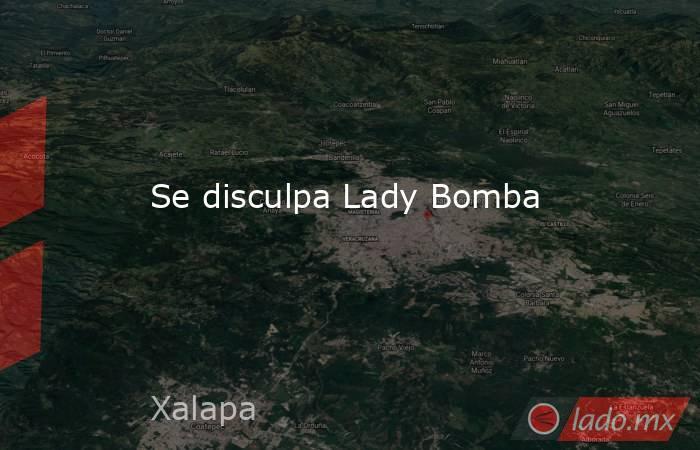 Se disculpa Lady Bomba. Noticias en tiempo real