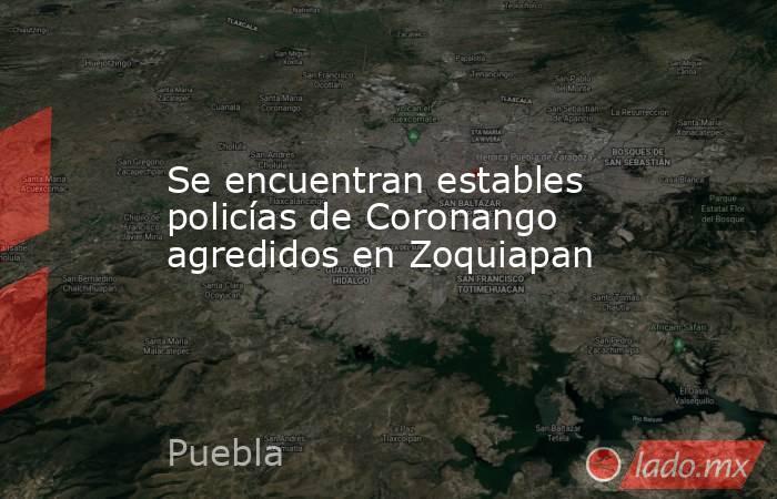 Se encuentran estables policías de Coronango agredidos en Zoquiapan. Noticias en tiempo real