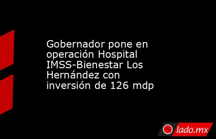 Gobernador pone en operación Hospital IMSS-Bienestar Los Hernández con inversión de 126 mdp. Noticias en tiempo real