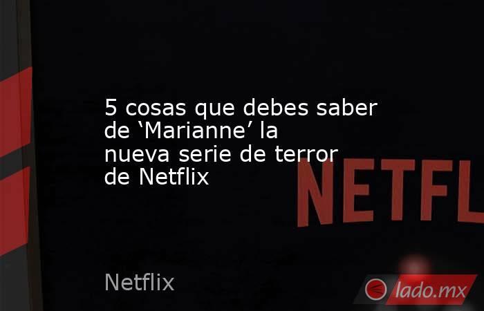 5 cosas que debes saber de 'Marianne' la nueva serie de terror de Netflix. Noticias en tiempo real