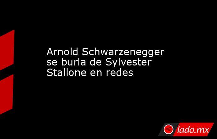 Arnold Schwarzenegger se burla de Sylvester Stallone en redes. Noticias en tiempo real