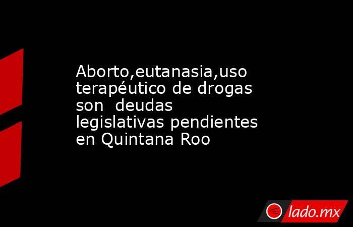 Aborto,eutanasia,uso terapéutico de drogas son  deudas legislativas pendientes en Quintana Roo. Noticias en tiempo real