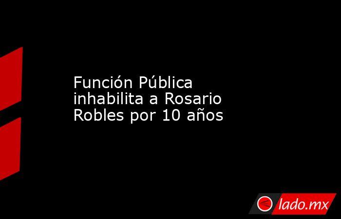 Función Pública inhabilita a Rosario Robles por 10 años. Noticias en tiempo real