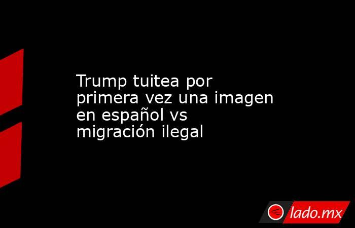 Trump tuitea por primera vez una imagen en español vs migración ilegal. Noticias en tiempo real