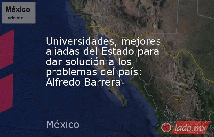 Universidades, mejores aliadas del Estado para dar solución a los problemas del país: Alfredo Barrera. Noticias en tiempo real