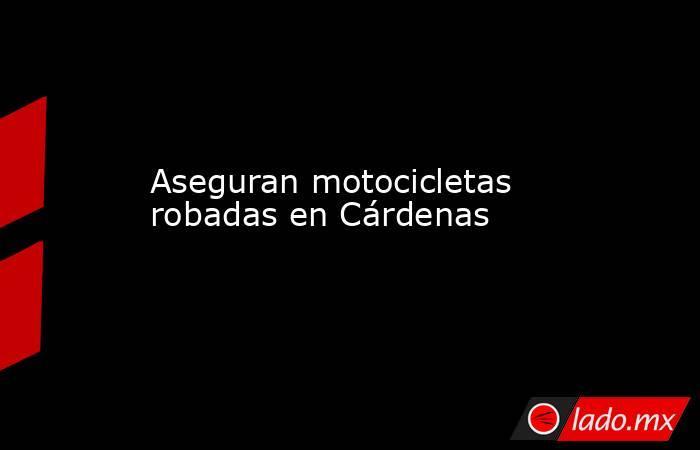 Aseguran motocicletas robadas en Cárdenas. Noticias en tiempo real