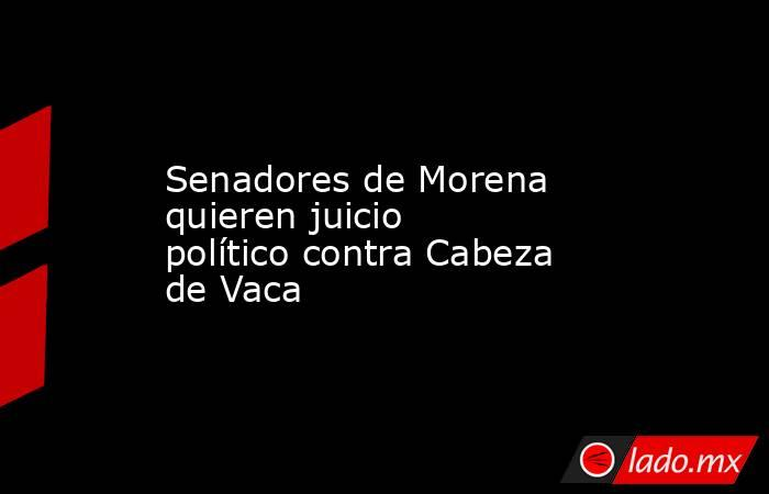 Senadores de Morena quieren juicio político contra Cabeza de Vaca. Noticias en tiempo real