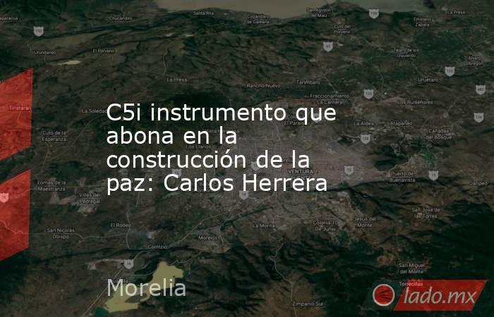 C5i instrumento que abona en la construcción de la paz: Carlos Herrera. Noticias en tiempo real