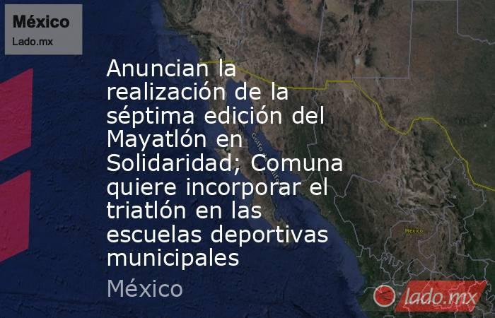Anuncian la realización de la séptima edición del Mayatlón en Solidaridad; Comuna quiere incorporar el triatlón en las escuelas deportivas municipales. Noticias en tiempo real