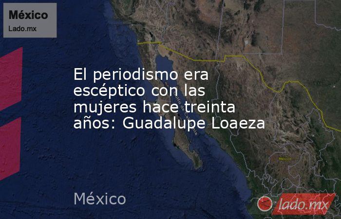 El periodismo era escéptico con las mujeres hace treinta años: Guadalupe Loaeza. Noticias en tiempo real