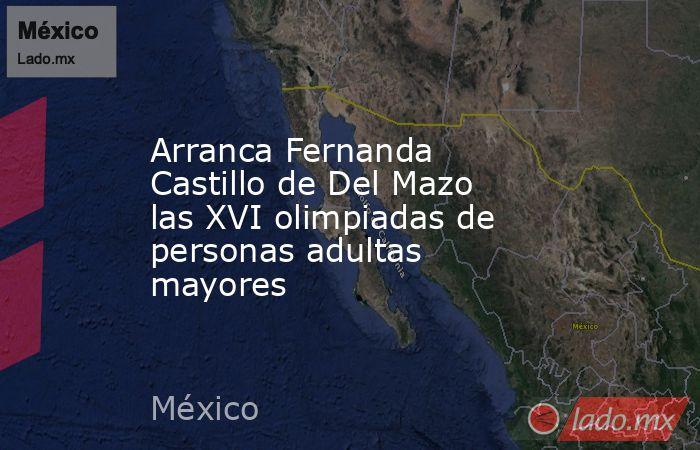 Arranca Fernanda Castillo de Del Mazo las XVI olimpiadas de personas adultas mayores. Noticias en tiempo real