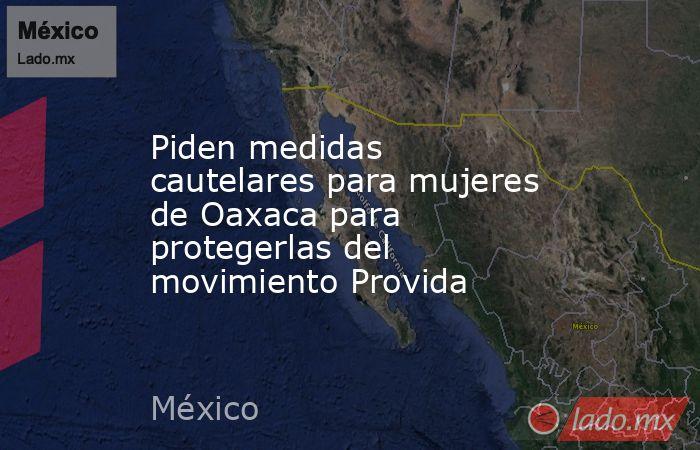 Piden medidas cautelares para mujeres de Oaxaca para protegerlas del movimiento Provida. Noticias en tiempo real