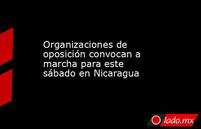Organizaciones de oposición convocan a marcha para este sábado en Nicaragua. Noticias en tiempo real