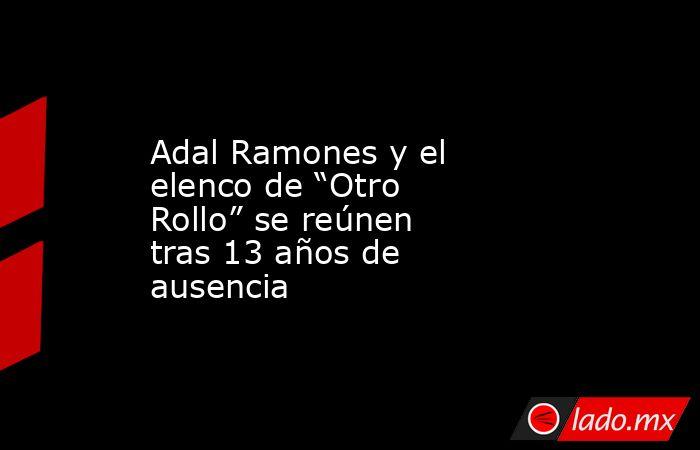 """Adal Ramones y el elenco de """"Otro Rollo"""" se reúnen tras 13 años de ausencia. Noticias en tiempo real"""