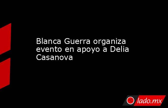 Blanca Guerra organiza evento en apoyo a Delia Casanova. Noticias en tiempo real