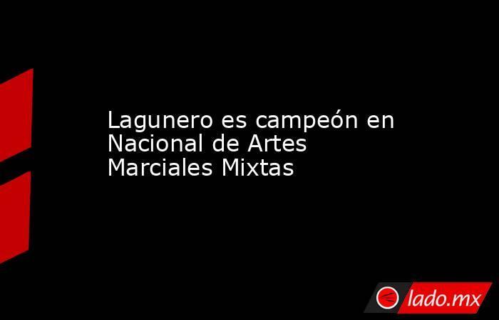 Lagunero es campeón en Nacional de Artes Marciales Mixtas . Noticias en tiempo real