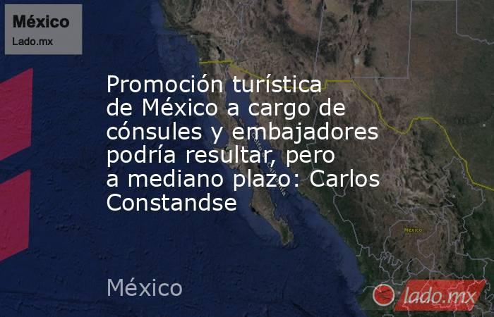 Promoción turística de México a cargo de cónsules y embajadores podría resultar, pero a mediano plazo: Carlos Constandse. Noticias en tiempo real