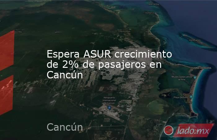 Espera ASUR crecimiento de 2% de pasajeros en Cancún. Noticias en tiempo real